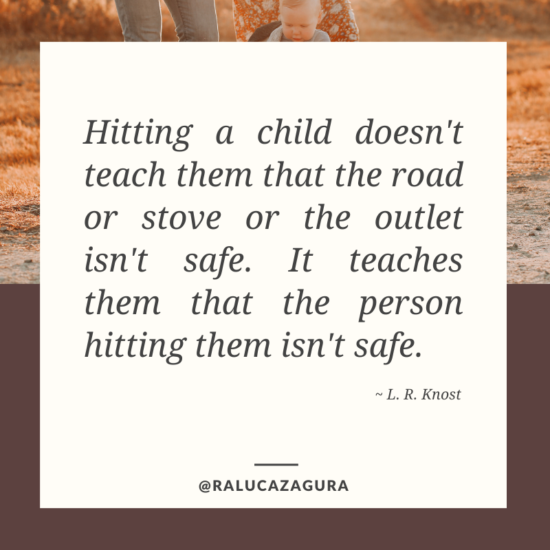 "Quote by L. R. Knost saying ""Hitting a child doesn't teach them that the road or stove or the outlet isn't safe. It teaches them that the person hitting them isn't safe."""